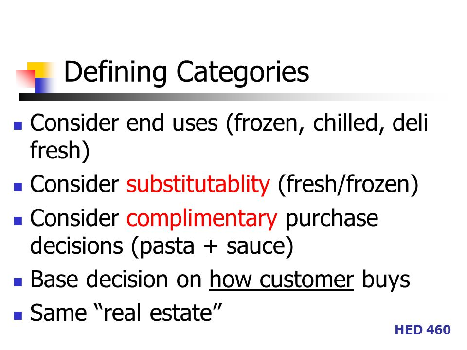 HED 460 Defining Categories Consider end uses (frozen, chilled, deli fresh) Consider substitutablity (fresh/frozen) Consider complimentary purchase decisions (pasta + sauce) Base decision on how customer buys Same real estate