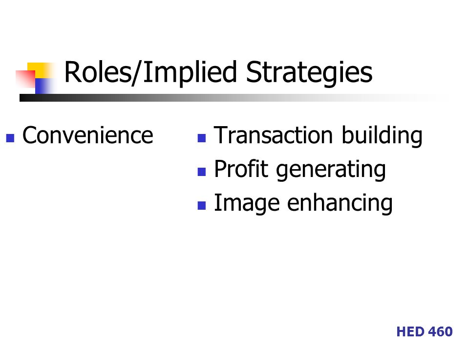 HED 460 Roles/Implied Strategies Convenience Transaction building Profit generating Image enhancing