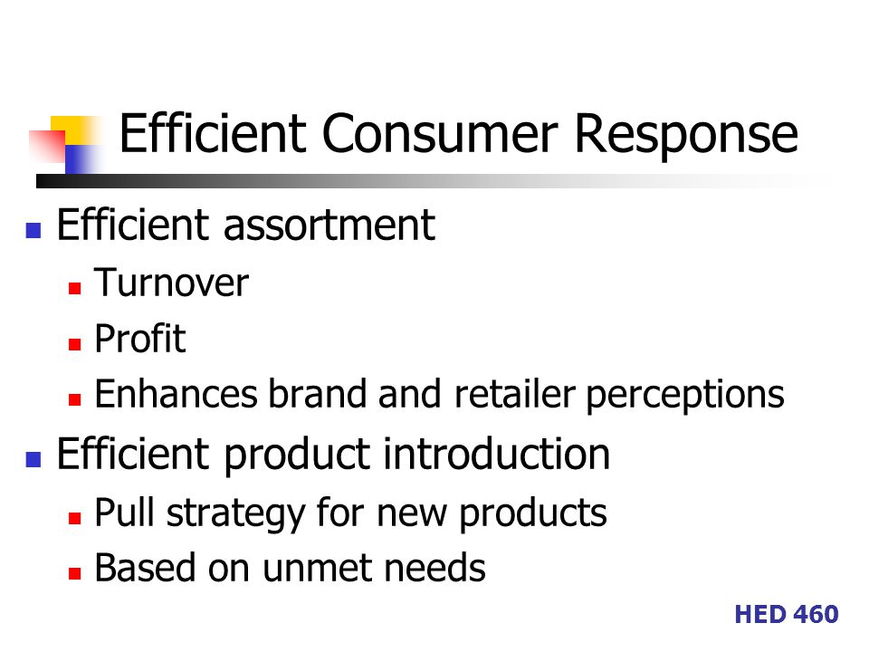 HED 460 Efficient Consumer Response Efficient assortment Turnover Profit Enhances brand and retailer perceptions Efficient product introduction Pull strategy for new products Based on unmet needs