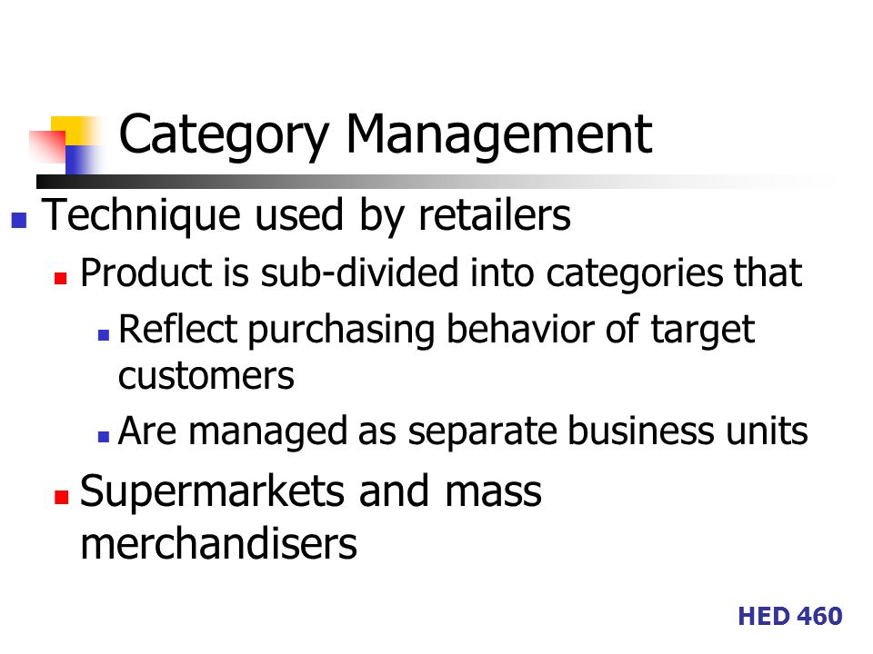 HED 460 Category Management Technique used by retailers Product is sub-divided into categories that Reflect purchasing behavior of target customers Are managed as separate business units Supermarkets and mass merchandisers