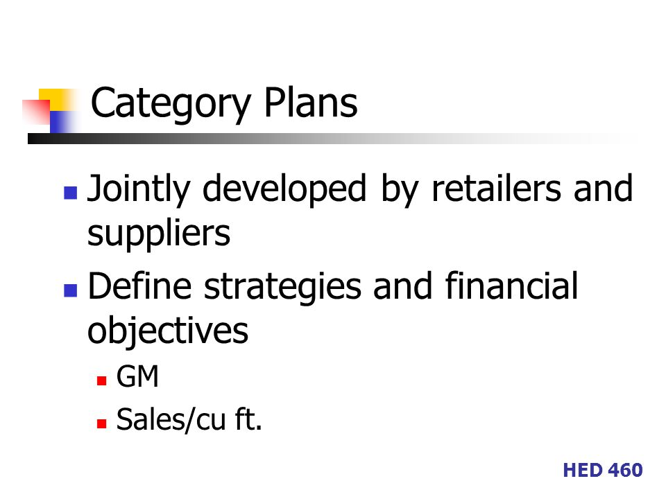 HED 460 Category Plans Jointly developed by retailers and suppliers Define strategies and financial objectives GM Sales/cu ft.