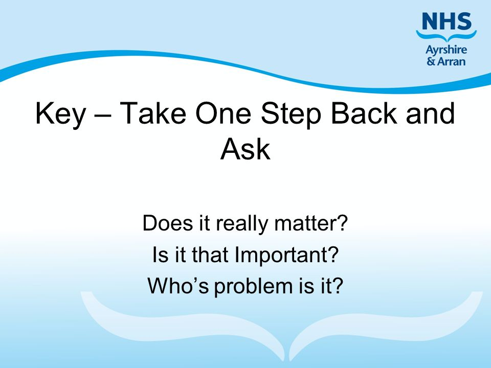 Key – Take One Step Back and Ask Does it really matter? Is it that Important? Who's problem is it?