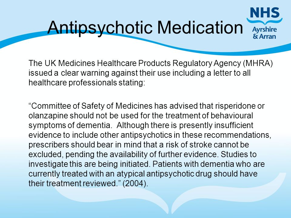 Antipsychotic Medication The UK Medicines Healthcare Products Regulatory Agency (MHRA) issued a clear warning against their use including a letter to