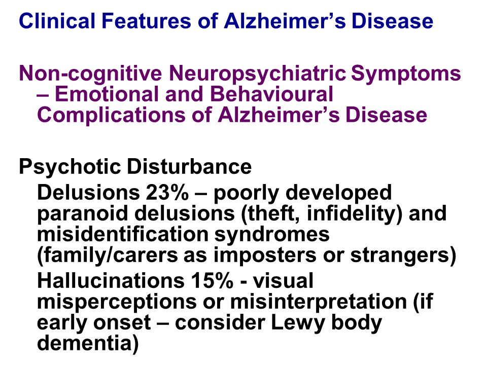 Clinical Features of Alzheimer's Disease Non-cognitive Neuropsychiatric Symptoms – Emotional and Behavioural Complications of Alzheimer's Disease Psychotic Disturbance Delusions 23% – poorly developed paranoid delusions (theft, infidelity) and misidentification syndromes (family/carers as imposters or strangers) Hallucinations 15% - visual misperceptions or misinterpretation (if early onset – consider Lewy body dementia)