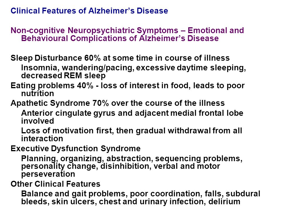 Clinical Features of Alzheimer's Disease Non-cognitive Neuropsychiatric Symptoms – Emotional and Behavioural Complications of Alzheimer's Disease Sleep Disturbance 60% at some time in course of illness Insomnia, wandering/pacing, excessive daytime sleeping, decreased REM sleep Eating problems 40% - loss of interest in food, leads to poor nutrition Apathetic Syndrome 70% over the course of the illness Anterior cingulate gyrus and adjacent medial frontal lobe involved Loss of motivation first, then gradual withdrawal from all interaction Executive Dysfunction Syndrome Planning, organizing, abstraction, sequencing problems, personality change, disinhibition, verbal and motor perseveration Other Clinical Features Balance and gait problems, poor coordination, falls, subdural bleeds, skin ulcers, chest and urinary infection, delirium