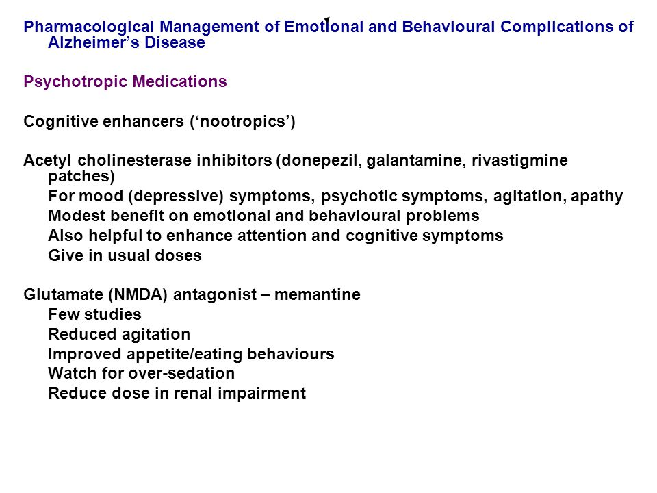 Pharmacological Management of Emotional and Behavioural Complications of Alzheimer's Disease Psychotropic Medications Cognitive enhancers ('nootropics') Acetyl cholinesterase inhibitors (donepezil, galantamine, rivastigmine patches) For mood (depressive) symptoms, psychotic symptoms, agitation, apathy Modest benefit on emotional and behavioural problems Also helpful to enhance attention and cognitive symptoms Give in usual doses Glutamate (NMDA) antagonist – memantine Few studies Reduced agitation Improved appetite/eating behaviours Watch for over-sedation Reduce dose in renal impairment
