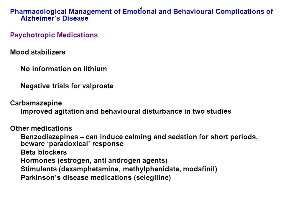 Pharmacological Management of Emotional and Behavioural Complications of Alzheimer's Disease Psychotropic Medications Mood stabilizers No information on lithium Negative trials for valproate Carbamazepine Improved agitation and behavioural disturbance in two studies Other medications Benzodiazepines – can induce calming and sedation for short periods, beware 'paradoxical' response Beta blockers Hormones (estrogen, anti androgen agents) Stimulants (dexamphetamine, methylphenidate, modafinil) Parkinson's disease medications (selegiline)