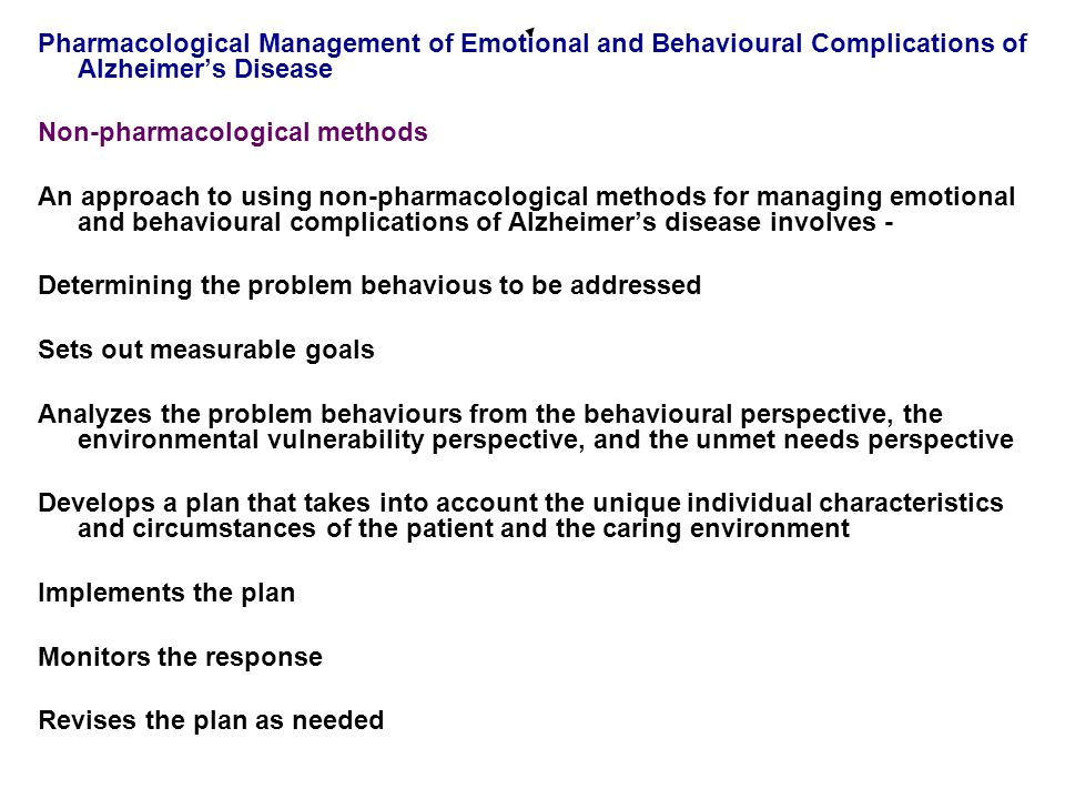 Pharmacological Management of Emotional and Behavioural Complications of Alzheimer's Disease Non-pharmacological methods An approach to using non-pharmacological methods for managing emotional and behavioural complications of Alzheimer's disease involves - Determining the problem behavious to be addressed Sets out measurable goals Analyzes the problem behaviours from the behavioural perspective, the environmental vulnerability perspective, and the unmet needs perspective Develops a plan that takes into account the unique individual characteristics and circumstances of the patient and the caring environment Implements the plan Monitors the response Revises the plan as needed