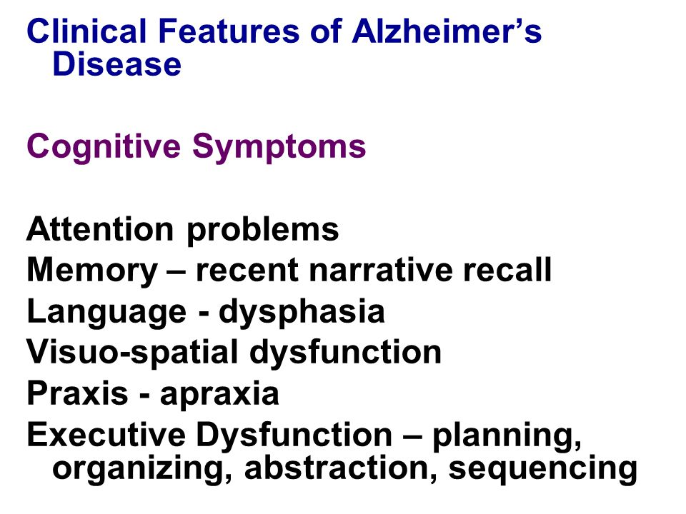 Clinical Features of Alzheimer's Disease Cognitive Symptoms Attention problems Memory – recent narrative recall Language - dysphasia Visuo-spatial dysfunction Praxis - apraxia Executive Dysfunction – planning, organizing, abstraction, sequencing