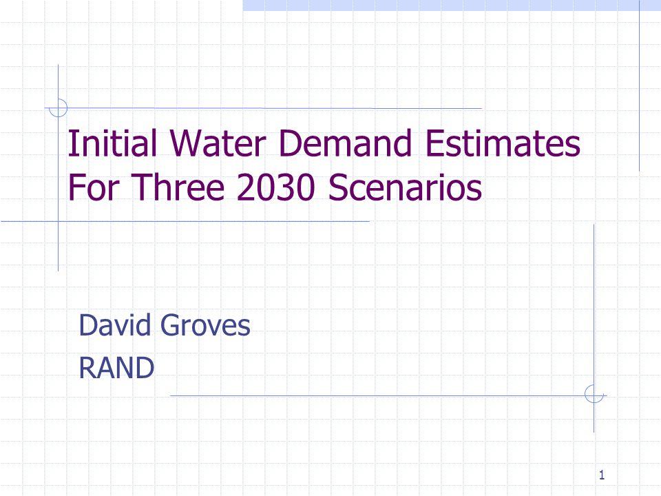 1 Initial Water Demand Estimates For Three 2030 Scenarios David Groves RAND