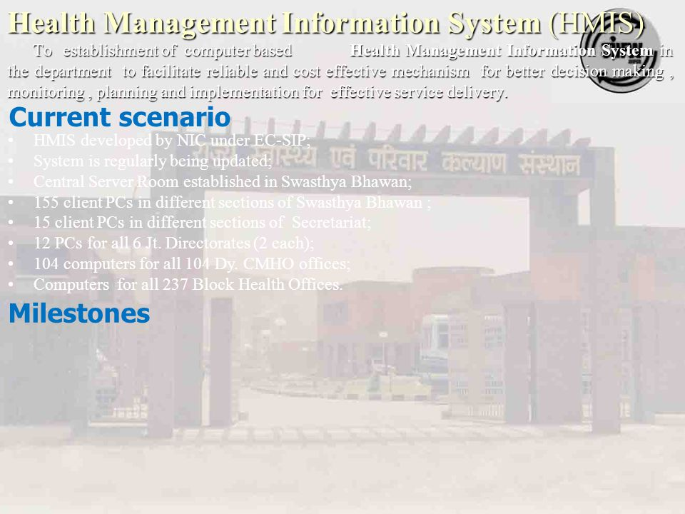 Health Management Information System (HMIS) To establishment of computer based Health Management Information System in the department to facilitate reliable and cost effective mechanism for better decision making, monitoring, planning and implementation for effective service delivery.