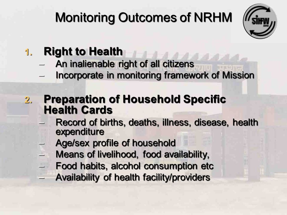 Monitoring Outcomes of NRHM 1. Right to Health –An inalienable right of all citizens –Incorporate in monitoring framework of Mission 2. Preparation of