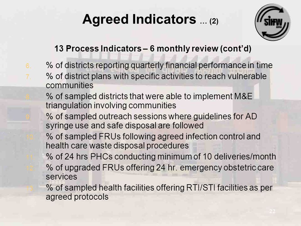 22 Agreed Indicators … (2) 13 Process Indicators – 6 monthly review (cont'd) 6. 6. % of districts reporting quarterly financial performance in time 7.