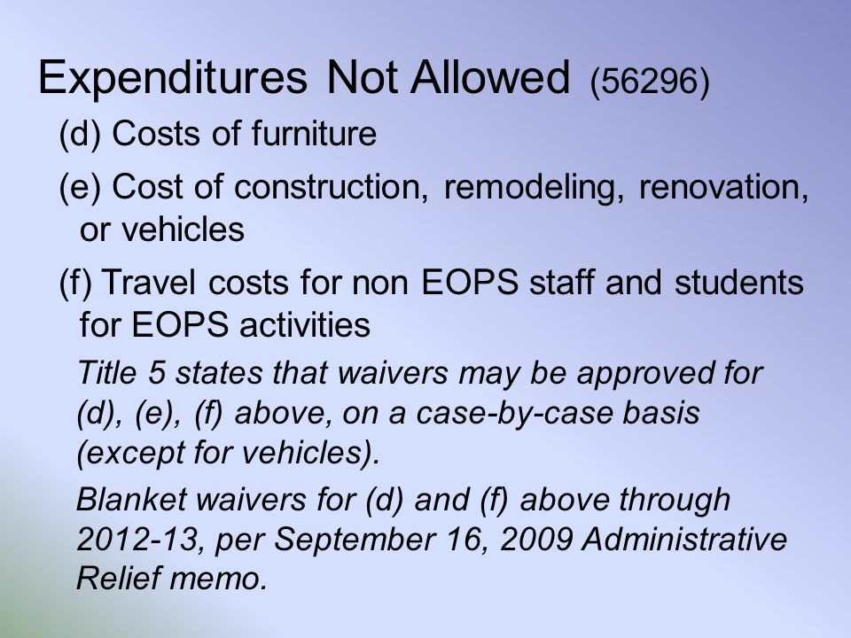 Expenditures Not Allowed (56296) (d) Costs of furniture (e) Cost of construction, remodeling, renovation, or vehicles (f) Travel costs for non EOPS staff and students for EOPS activities Title 5 states that waivers may be approved for (d), (e), (f) above, on a case-by-case basis (except for vehicles).