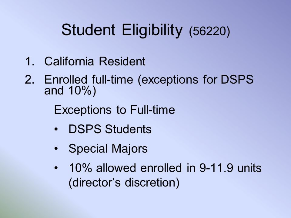 Student Eligibility (56220) 1.California Resident 2.Enrolled full-time (exceptions for DSPS and 10%) Exceptions to Full-time DSPS Students Special Majors 10% allowed enrolled in 9-11.9 units (director's discretion)
