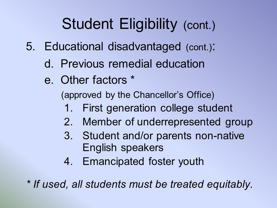 Student Eligibility (cont.) 5.Educational disadvantaged (cont.) : d. Previous remedial education e. Other factors * (approved by the Chancellor's Offi