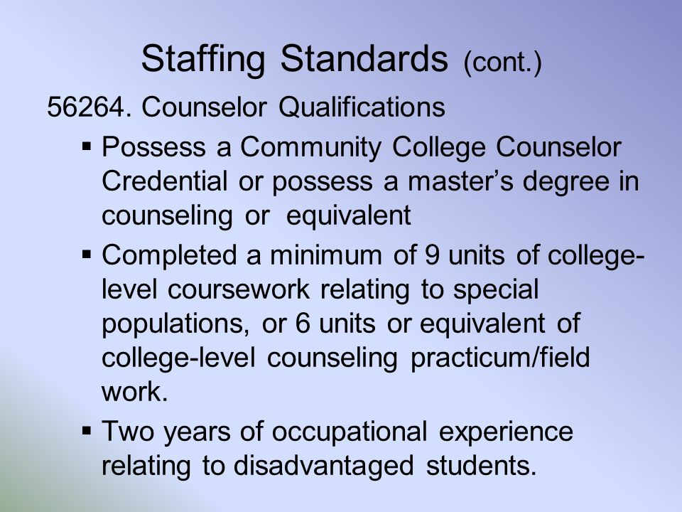 Staffing Standards (cont.) 56264. Counselor Qualifications  Possess a Community College Counselor Credential or possess a master's degree in counseli