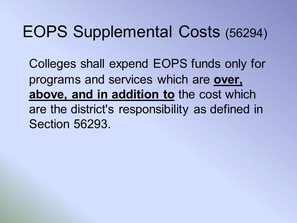 EOPS Supplemental Costs (56294) Colleges shall expend EOPS funds only for programs and services which are over, above, and in addition to the cost which are the district s responsibility as defined in Section 56293.