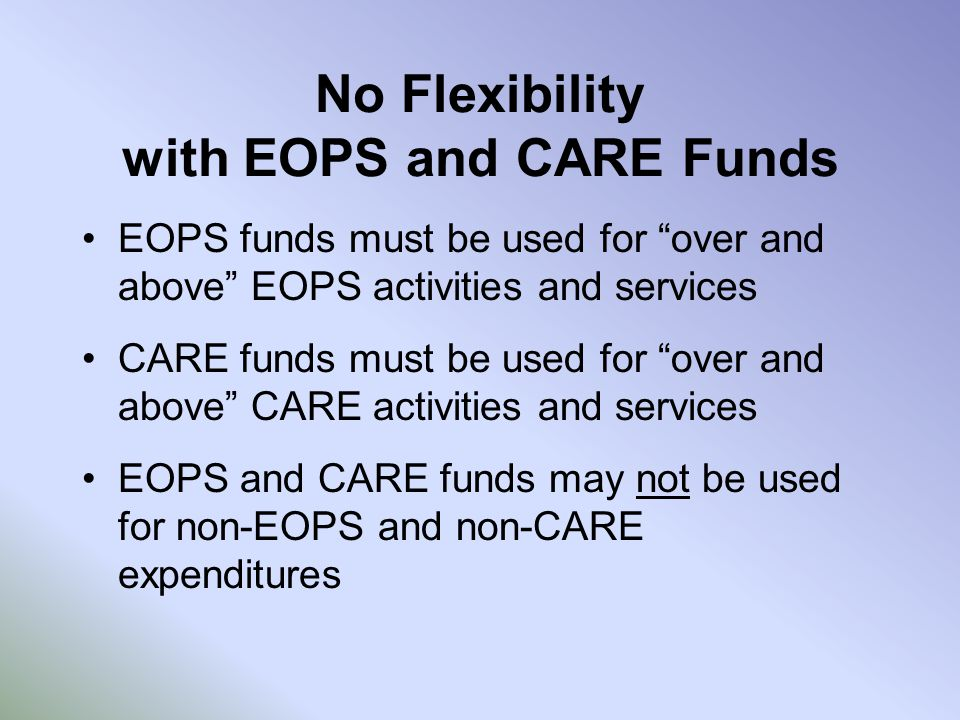 No Flexibility with EOPS and CARE Funds EOPS funds must be used for over and above EOPS activities and services CARE funds must be used for over and above CARE activities and services EOPS and CARE funds may not be used for non-EOPS and non-CARE expenditures