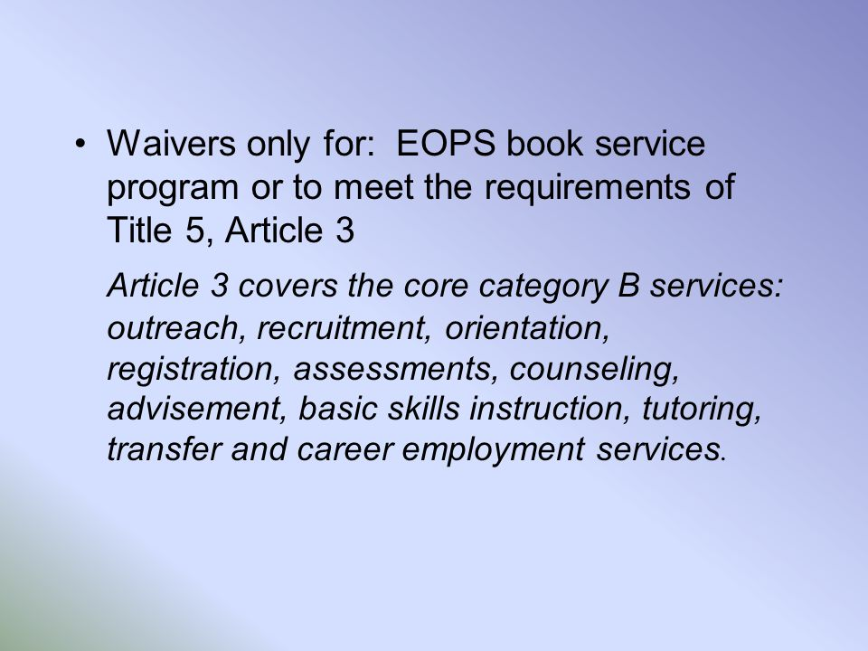 Waivers only for: EOPS book service program or to meet the requirements of Title 5, Article 3 Article 3 covers the core category B services: outreach,