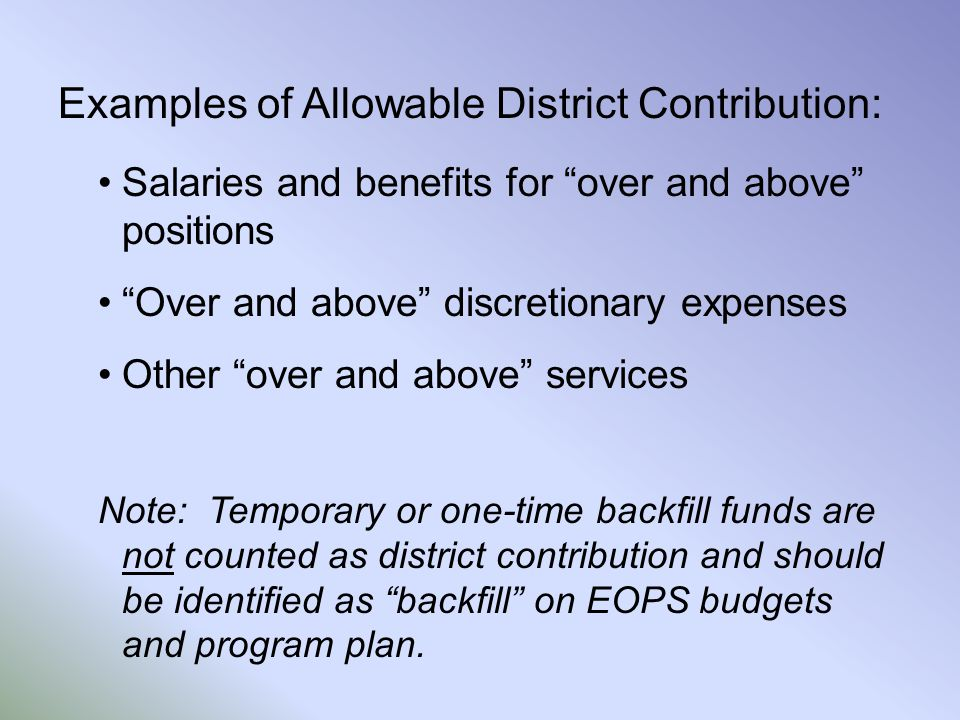 Examples of Allowable District Contribution: Salaries and benefits for over and above positions Over and above discretionary expenses Other over and above services Note: Temporary or one-time backfill funds are not counted as district contribution and should be identified as backfill on EOPS budgets and program plan.