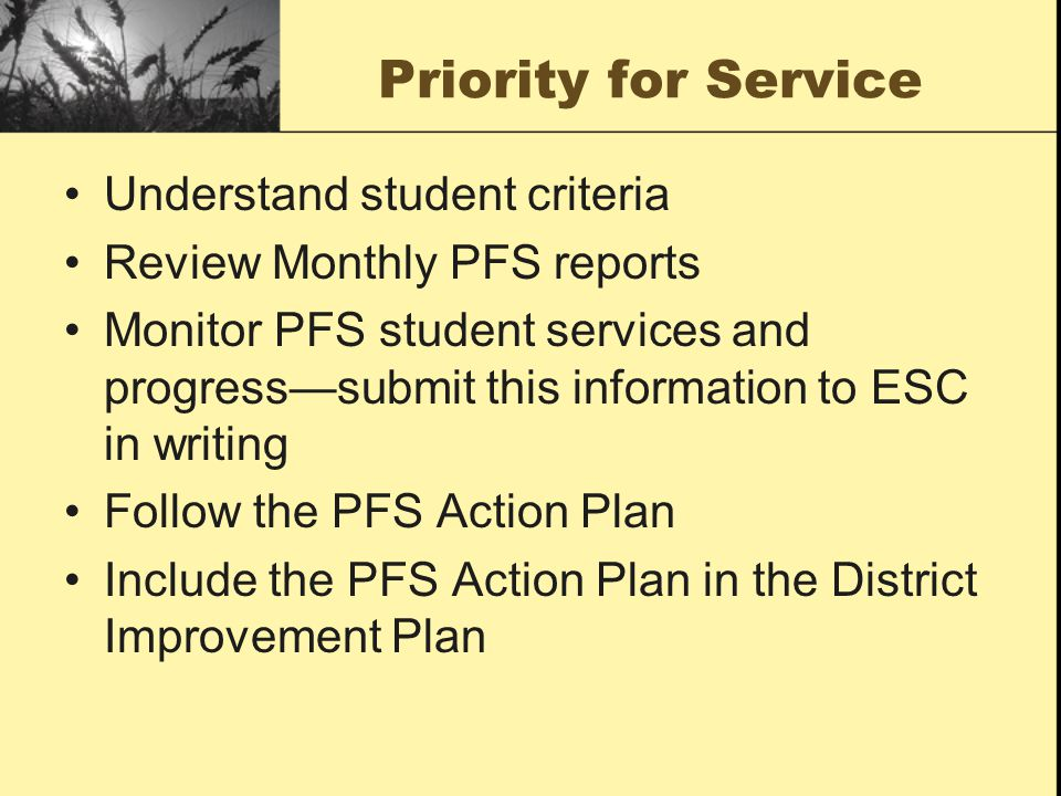 Priority for Service Understand student criteria Review Monthly PFS reports Monitor PFS student services and progress—submit this information to ESC i