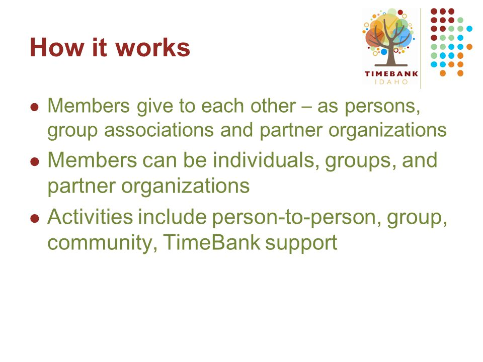 How it works Members give to each other – as persons, group associations and partner organizations Members can be individuals, groups, and partner org
