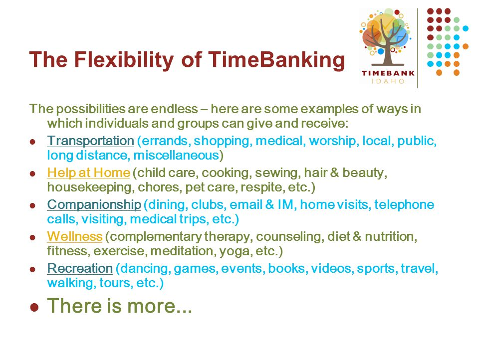 The Flexibility of TimeBanking The possibilities are endless – here are some examples of ways in which individuals and groups can give and receive: Transportation (errands, shopping, medical, worship, local, public, long distance, miscellaneous) Help at Home (child care, cooking, sewing, hair & beauty, housekeeping, chores, pet care, respite, etc.) Companionship (dining, clubs, email & IM, home visits, telephone calls, visiting, medical trips, etc.) Wellness (complementary therapy, counseling, diet & nutrition, fitness, exercise, meditation, yoga, etc.) Recreation (dancing, games, events, books, videos, sports, travel, walking, tours, etc.) There is more...