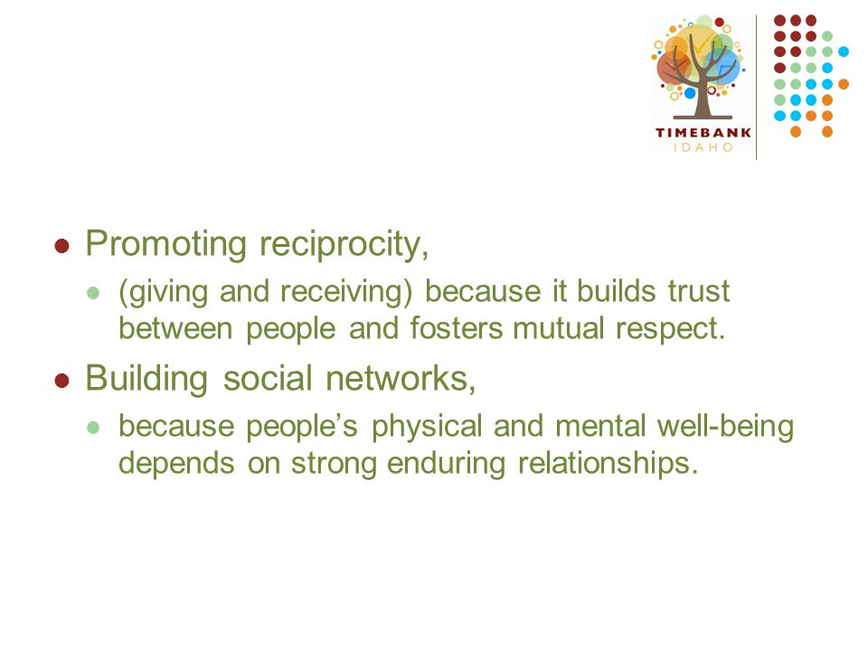 Promoting reciprocity, (giving and receiving) because it builds trust between people and fosters mutual respect.