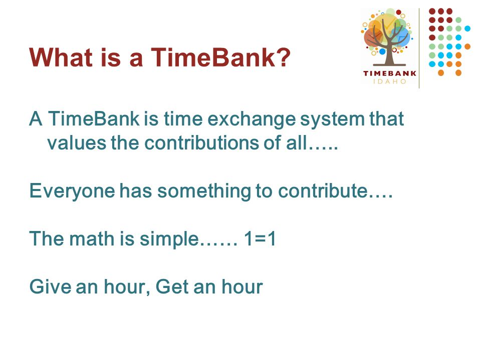 What is a TimeBank. A TimeBank is time exchange system that values the contributions of all…..