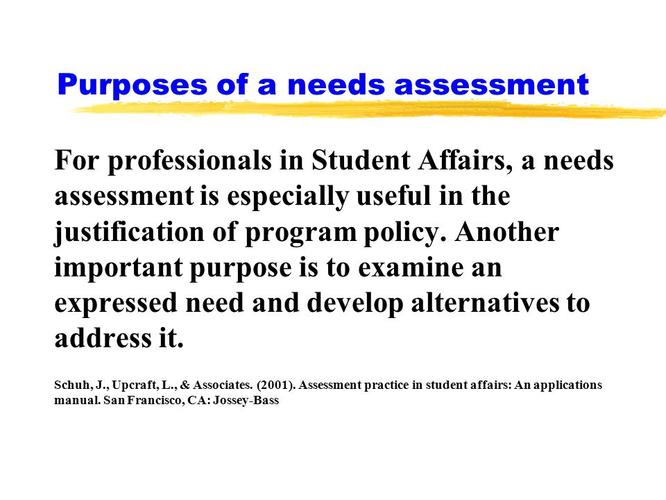Purposes of a needs assessment For professionals in Student Affairs, a needs assessment is especially useful in the justification of program policy.