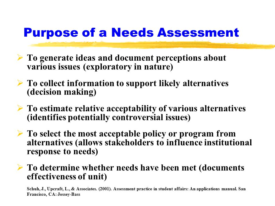 Purpose of a Needs Assessment  To generate ideas and document perceptions about various issues (exploratory in nature)  To collect information to support likely alternatives (decision making)  To estimate relative acceptability of various alternatives (identifies potentially controversial issues)  To select the most acceptable policy or program from alternatives (allows stakeholders to influence institutional response to needs)  To determine whether needs have been met (documents effectiveness of unit) Schuh, J., Upcraft, L., & Associates.