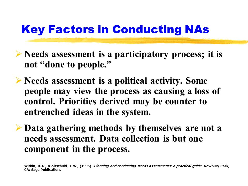 Key Factors in Conducting NAs  Needs assessment is a participatory process; it is not done to people.  Needs assessment is a political activity.