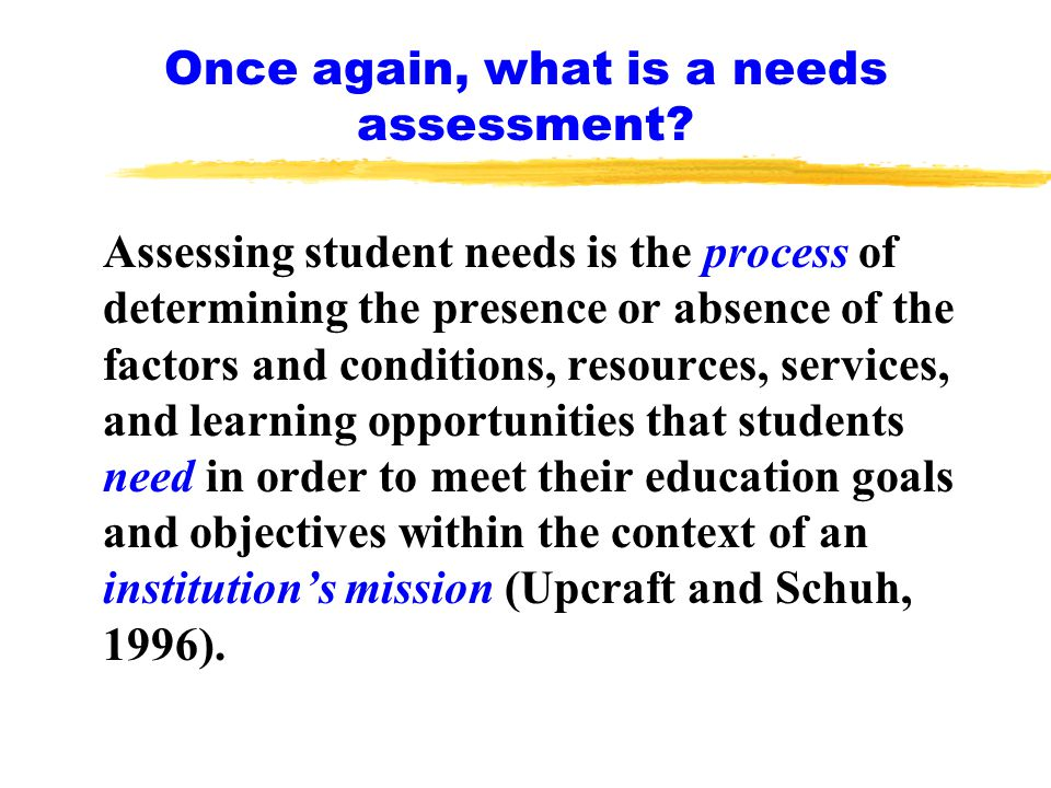Assessing student needs is the process of determining the presence or absence of the factors and conditions, resources, services, and learning opportunities that students need in order to meet their education goals and objectives within the context of an institution's mission (Upcraft and Schuh, 1996).