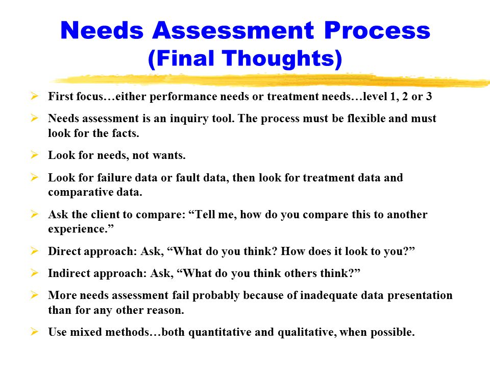 Needs Assessment Process (Final Thoughts)  First focus…either performance needs or treatment needs…level 1, 2 or 3  Needs assessment is an inquiry tool.