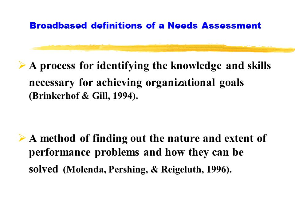 Broadbased definitions of a Needs Assessment  A process for pinpointing reasons for gaps in performance or a method for identifying new and future performance needs (Gupta, 1999).