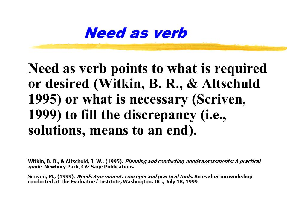 Need as verb Need as verb points to what is required or desired (Witkin, B.