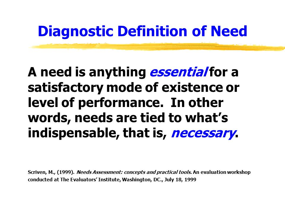 Diagnostic Definition of Need A need is anything essential for a satisfactory mode of existence or level of performance.