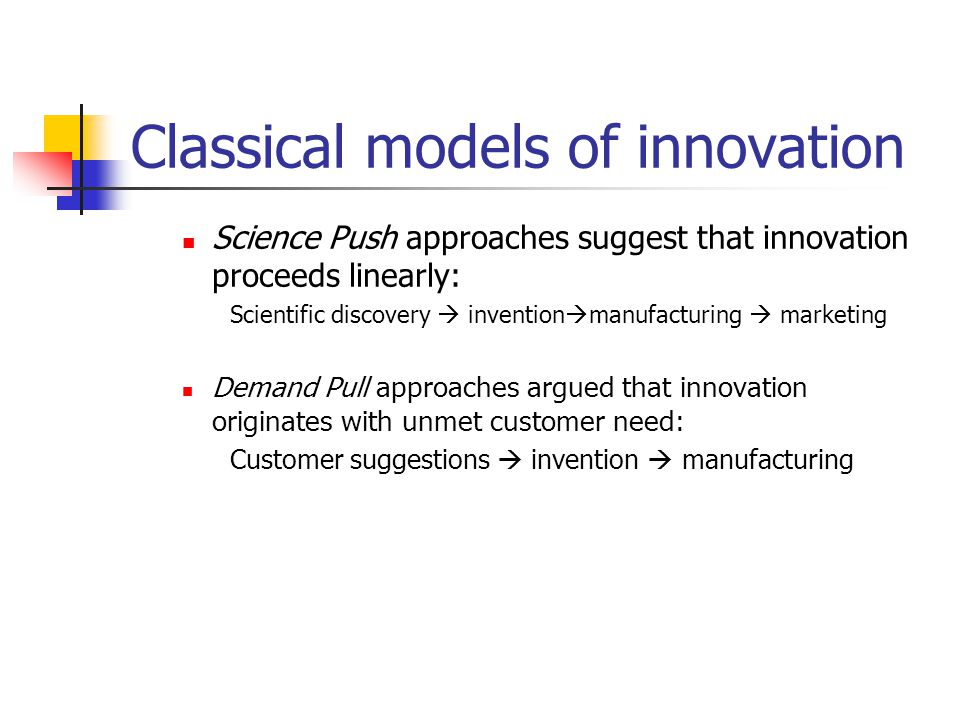 Classical models of innovation Science Push approaches suggest that innovation proceeds linearly: Scientific discovery  invention  manufacturing  m