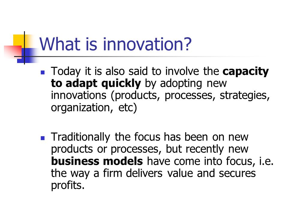 What is innovation? Today it is also said to involve the capacity to adapt quickly by adopting new innovations (products, processes, strategies, organ