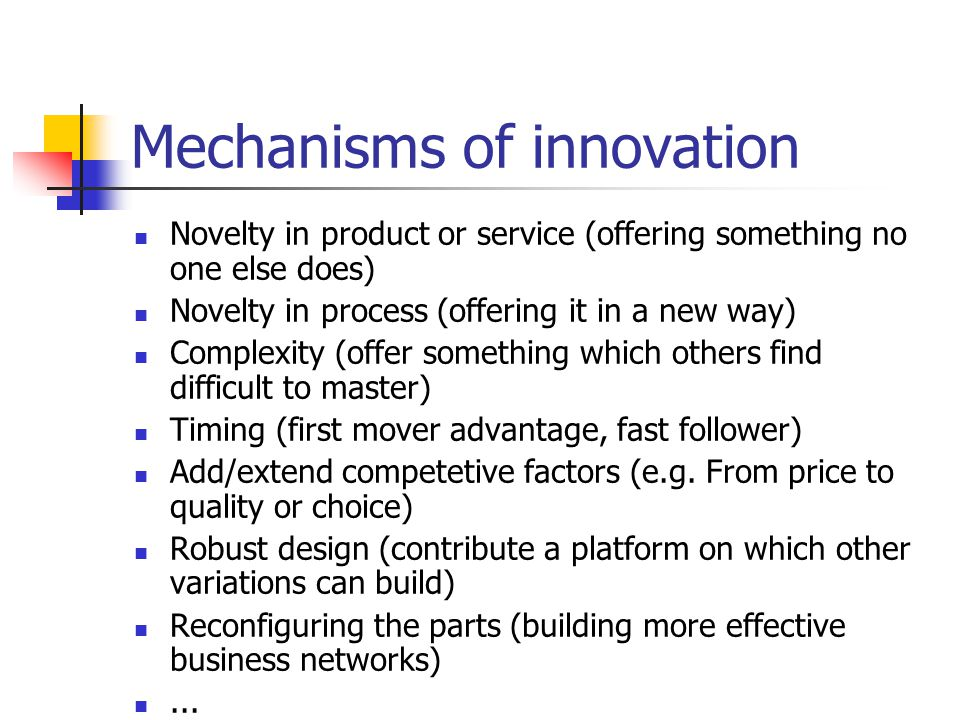 Mechanisms of innovation Novelty in product or service (offering something no one else does) Novelty in process (offering it in a new way) Complexity