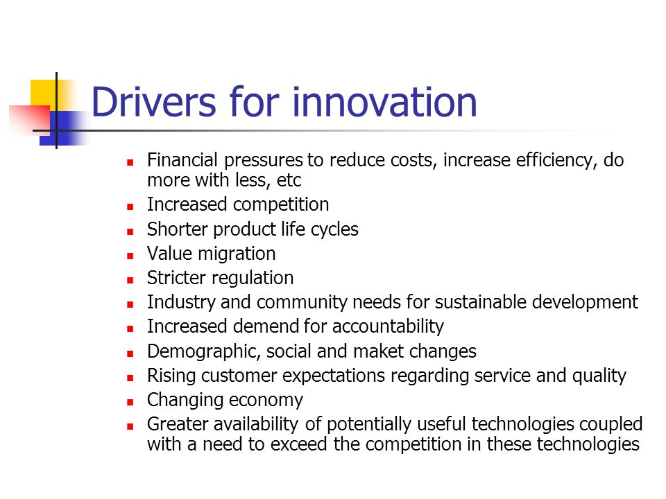 Drivers for innovation Financial pressures to reduce costs, increase efficiency, do more with less, etc Increased competition Shorter product life cyc