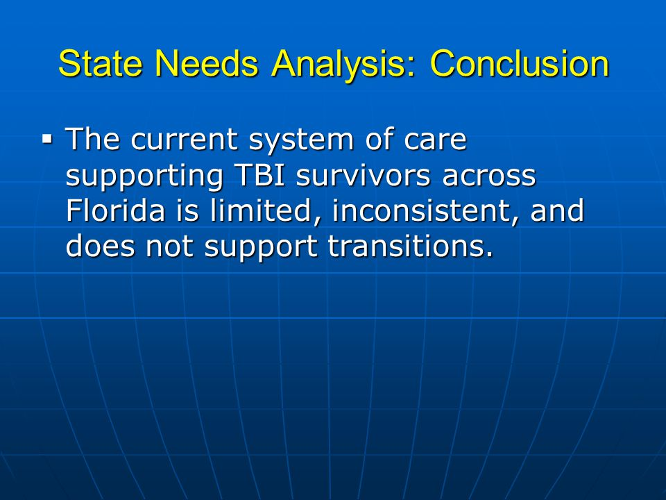 State Needs Analysis: Conclusion  The current system of care supporting TBI survivors across Florida is limited, inconsistent, and does not support t