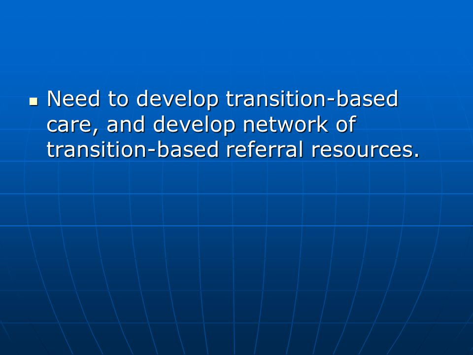 Need to develop transition-based care, and develop network of transition-based referral resources. Need to develop transition-based care, and develop