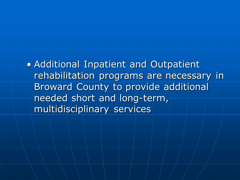 Additional Inpatient and Outpatient rehabilitation programs are necessary in Broward County to provide additional needed short and long-term, multidis