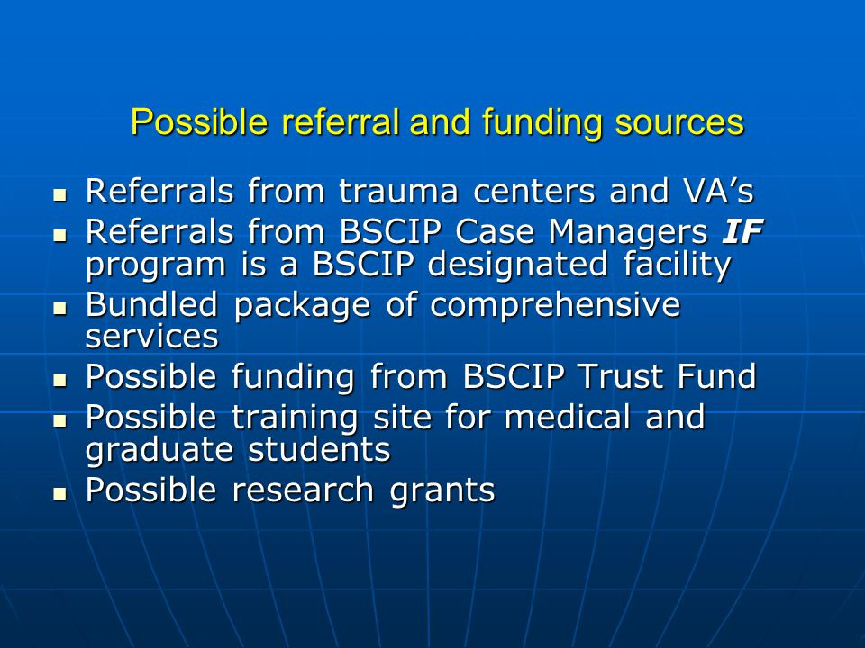 Possible referral and funding sources Referrals from trauma centers and VA's Referrals from trauma centers and VA's Referrals from BSCIP Case Managers