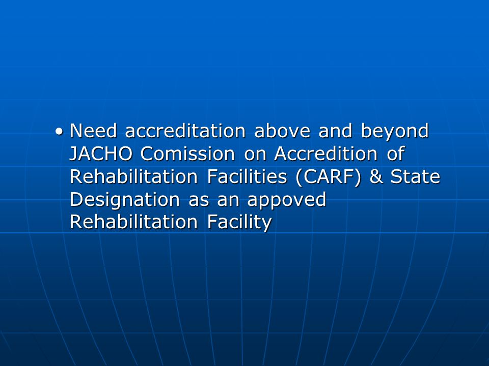 Need accreditation above and beyond JACHO Comission on Accredition of Rehabilitation Facilities (CARF) & State Designation as an appoved Rehabilitatio