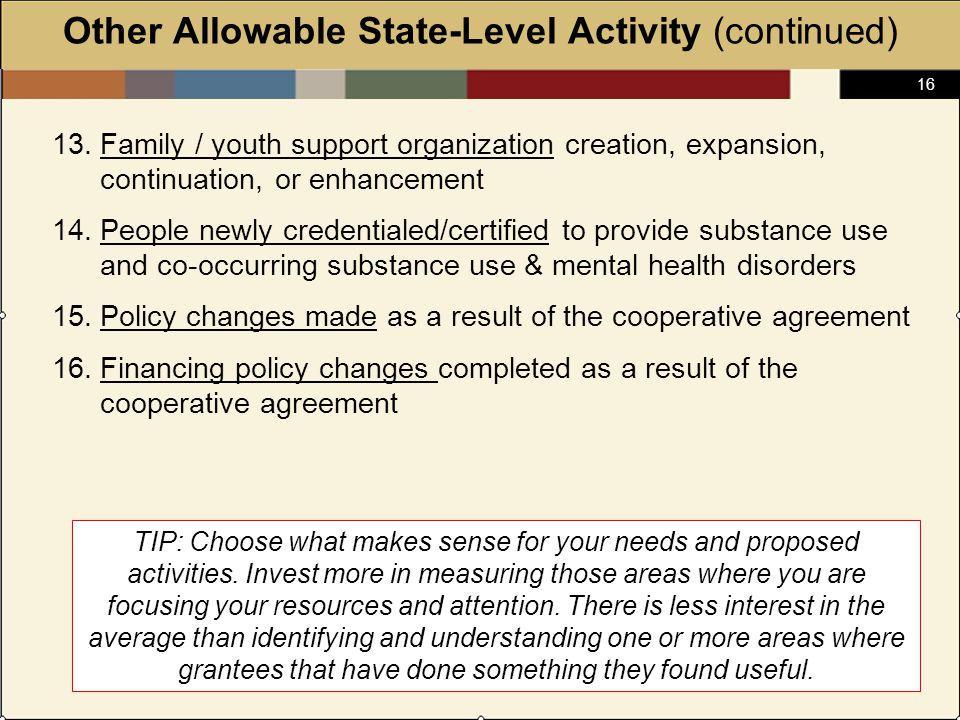 16 Other Allowable State-Level Activity (continued) 13.Family / youth support organization creation, expansion, continuation, or enhancement 14.People newly credentialed/certified to provide substance use and co-occurring substance use & mental health disorders 15.Policy changes made as a result of the cooperative agreement 16.Financing policy changes completed as a result of the cooperative agreement TIP: Choose what makes sense for your needs and proposed activities.