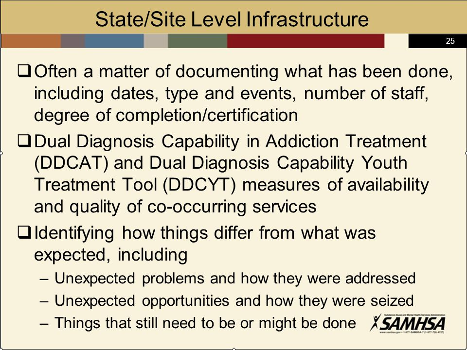 25 State/Site Level Infrastructure  Often a matter of documenting what has been done, including dates, type and events, number of staff, degree of completion/certification  Dual Diagnosis Capability in Addiction Treatment (DDCAT) and Dual Diagnosis Capability Youth Treatment Tool (DDCYT) measures of availability and quality of co-occurring services  Identifying how things differ from what was expected, including –Unexpected problems and how they were addressed –Unexpected opportunities and how they were seized –Things that still need to be or might be done