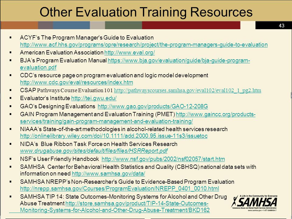 43 Other Evaluation Training Resources  ACYF's The Program Manager s Guide to Evaluation http://www.acf.hhs.gov/programs/opre/research/project/the-program-managers-guide-to-evaluation http://www.acf.hhs.gov/programs/opre/research/project/the-program-managers-guide-to-evaluation  American Evaluation Association http://www.eval.org/http://www.eval.org/  BJA's Program Evaluation Manual https://www.bja.gov/evaluation/guide/bja-guide-program- evaluation.pdfhttps://www.bja.gov/evaluation/guide/bja-guide-program- evaluation.pdf  CDC's resource page on program evaluation and logic model development http://www.cdc.gov/eval/resources/index.htm http://www.cdc.gov/eval/resources/index.htm  CSAP Pathways Course Evaluation 101 http://pathwayscourses.samhsa.gov/eval102/eval102_1_pg2.htmhttp://pathwayscourses.samhsa.gov/eval102/eval102_1_pg2.htm  Evaluator's Institute http://tei.gwu.edu/http://tei.gwu.edu/  GAO's Designing Evaluations http://www.gao.gov/products/GAO-12-208Ghttp://www.gao.gov/products/GAO-12-208G  GAIN Program Management and Evaluation Training (PMET) http://www.gaincc.org/products- services/training/gain-program-management-and-evaluation-training/http://www.gaincc.org/products- services/training/gain-program-management-and-evaluation-training/  NIAAA's State-of-the-art methodologies in alcohol-related health services research http://onlinelibrary.wiley.com/doi/10.1111/add.2000.95.issue-11s3/issuetoc http://onlinelibrary.wiley.com/doi/10.1111/add.2000.95.issue-11s3/issuetoc  NIDA's Blue Ribbon Task Force on Health Services Research www.drugabuse.gov/sites/default/files/files/HSRReport.pdf www.drugabuse.gov/sites/default/files/files/HSRReport.pdf  NSF's User Friendly Handbook http://www.nsf.gov/pubs/2002/nsf02057/start.htmhttp://www.nsf.gov/pubs/2002/nsf02057/start.htm  SAMHSA Center for Behavioral Health Statistics and Quality (CBHSQ) national data sets with information on need http://www.samhsa.gov/data/http://www.samhsa.gov/data/  SAMHSA NREPP's Non-Researcher s Guide to Evidence-Based Program Evaluation http://nrepp.samhsa.gov/Courses/ProgramEvaluation/NREPP_0401_0010.html http://nrepp.samhsa.gov/Courses/ProgramEvaluation/NREPP_0401_0010.html  SAMHSA TIP 14: State Outcomes-Monitoring Systems for Alcohol and Other Drug Abuse Treatment http://store.samhsa.gov/product/TIP-14-State-Outcomes-http://store.samhsa.gov/product/TIP-14-State-Outcomes- Monitoring-Systems-for-Alcohol-and-Other-Drug-Abuse-Treatment/BKD162